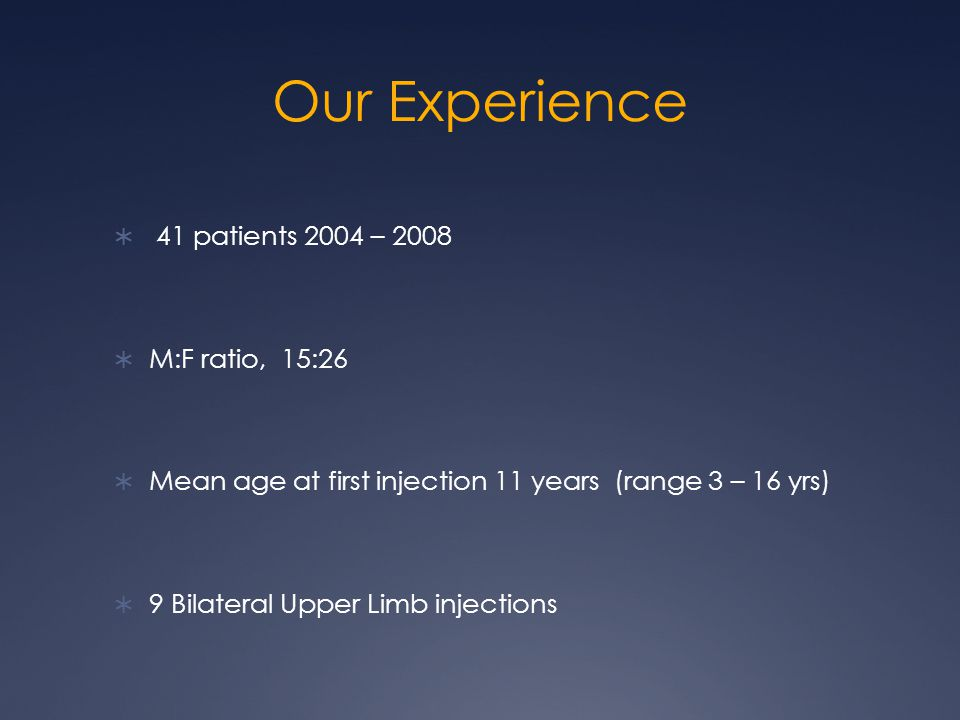 Our Experience  41 patients 2004 – 2008  M:F ratio, 15:26  Mean age at first injection 11 years (range 3 – 16 yrs)  9 Bilateral Upper Limb injections