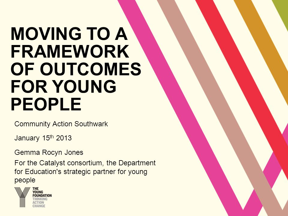 MOVING TO A FRAMEWORK OF OUTCOMES FOR YOUNG PEOPLE Community Action Southwark January 15 th 2013 Gemma Rocyn Jones For the Catalyst consortium, the Department for Education s strategic partner for young people