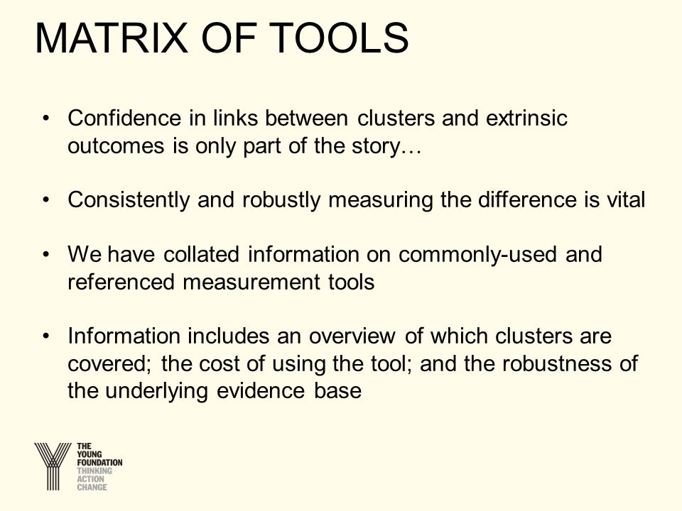 Confidence in links between clusters and extrinsic outcomes is only part of the story… Consistently and robustly measuring the difference is vital We have collated information on commonly-used and referenced measurement tools Information includes an overview of which clusters are covered; the cost of using the tool; and the robustness of the underlying evidence base MATRIX OF TOOLS