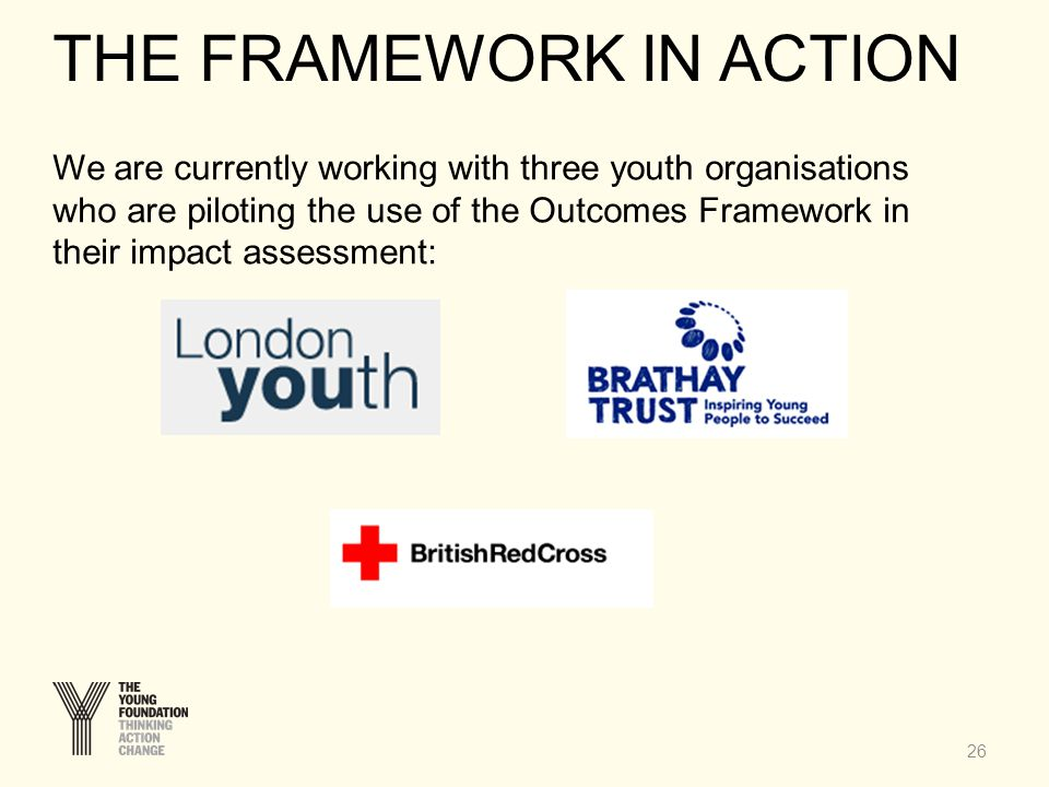 26 We are currently working with three youth organisations who are piloting the use of the Outcomes Framework in their impact assessment: THE FRAMEWOR