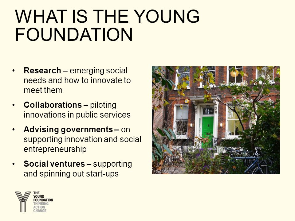 WHAT IS THE YOUNG FOUNDATION Research – emerging social needs and how to innovate to meet them Collaborations – piloting innovations in public services Advising governments – on supporting innovation and social entrepreneurship Social ventures – supporting and spinning out start-ups