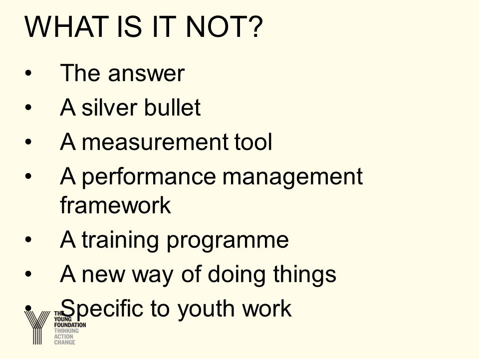The answer A silver bullet A measurement tool A performance management framework A training programme A new way of doing things Specific to youth work