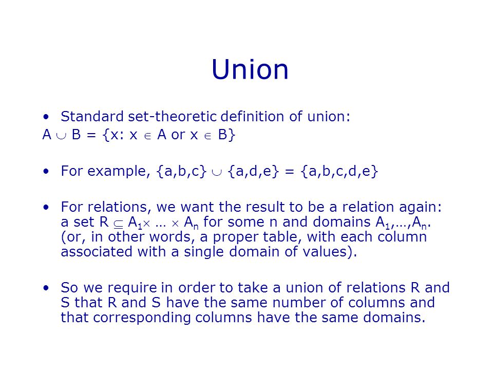 Union Standard set-theoretic definition of union: A  B = {x: x  A or x  B} For example, {a,b,c}  {a,d,e} = {a,b,c,d,e} For relations, we want the result to be a relation again: a set R  A 1  …  A n for some n and domains A 1,…,A n.