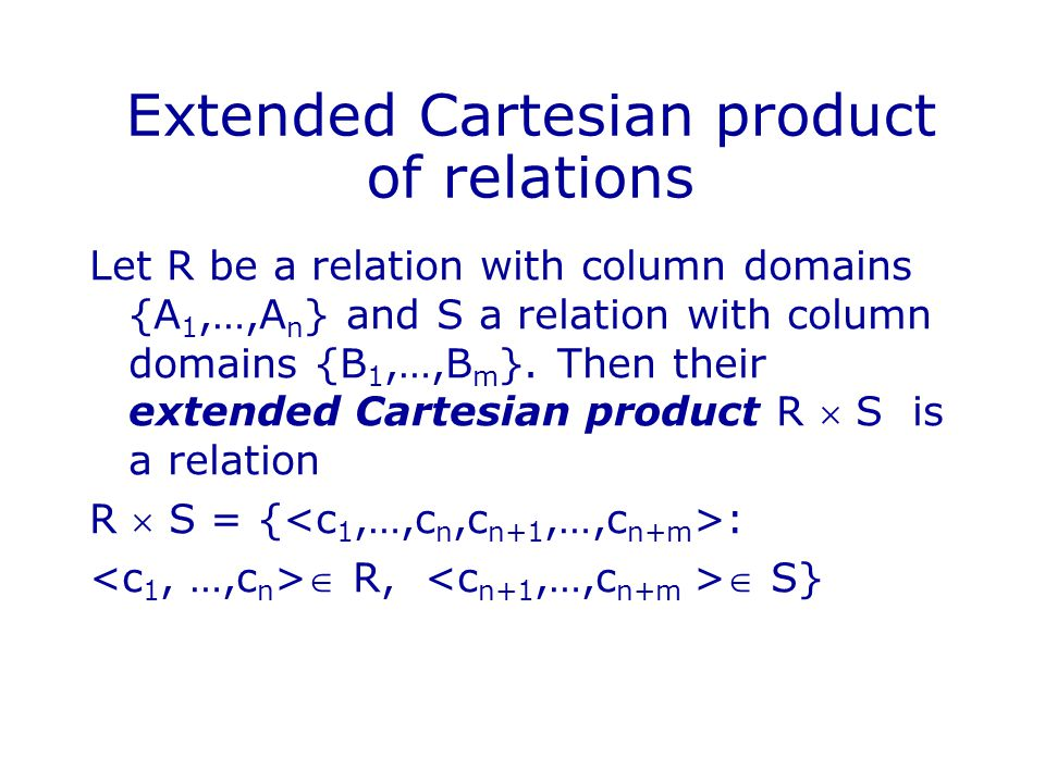 Extended Cartesian product of relations Let R be a relation with column domains {A 1,…,A n } and S a relation with column domains {B 1,…,B m }.