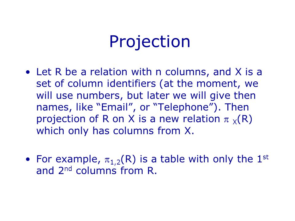 Projection Let R be a relation with n columns, and X is a set of column identifiers (at the moment, we will use numbers, but later we will give then names, like Email , or Telephone ).