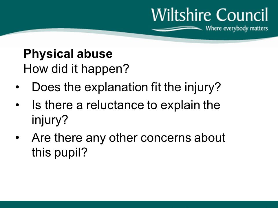 Physical abuse How did it happen? Does the explanation fit the injury? Is there a reluctance to explain the injury? Are there any other concerns about