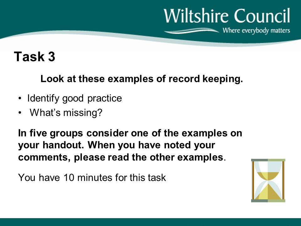 Task 3 Look at these examples of record keeping. Identify good practice What's missing? In five groups consider one of the examples on your handout. W