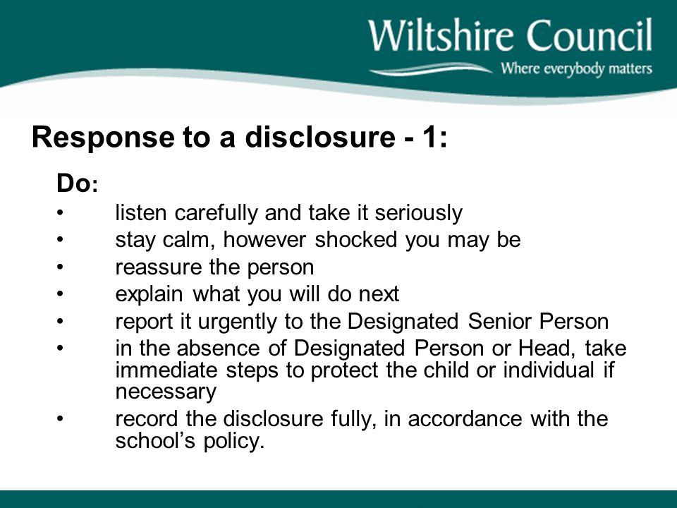 Response to a disclosure - 1: Do : listen carefully and take it seriously stay calm, however shocked you may be reassure the person explain what you w