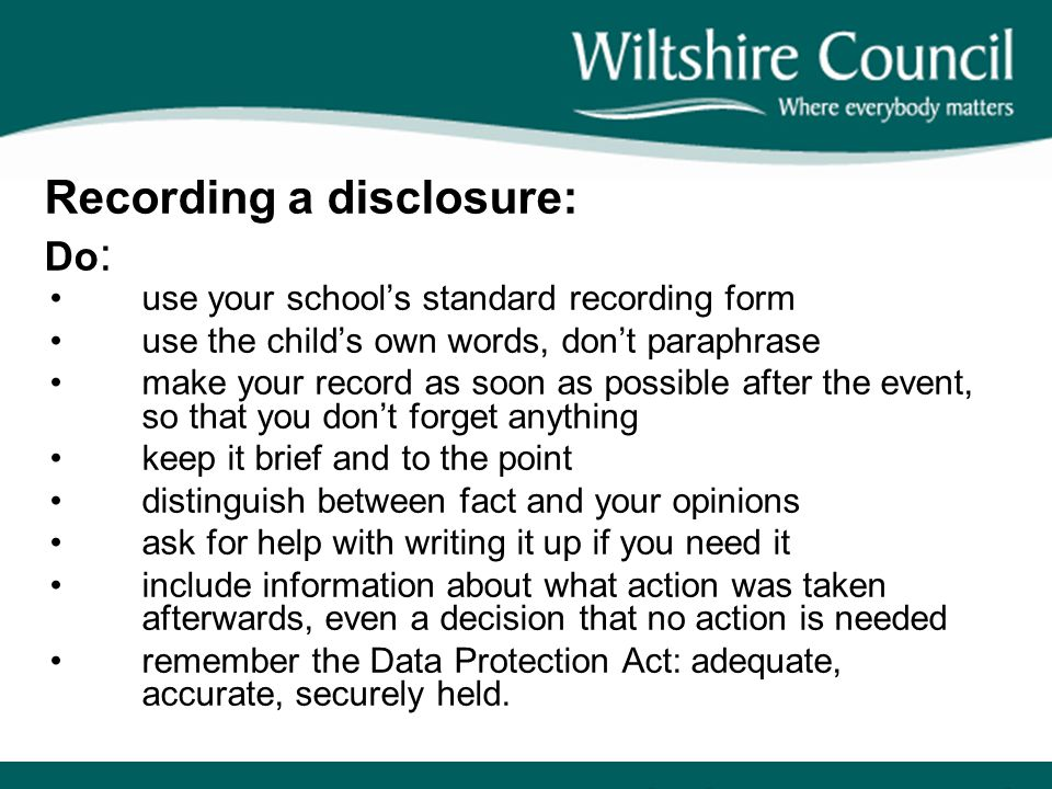 Recording a disclosure: Do : use your school's standard recording form use the child's own words, don't paraphrase make your record as soon as possibl