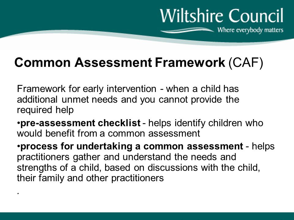 Common Assessment Framework (CAF) Framework for early intervention - when a child has additional unmet needs and you cannot provide the required help