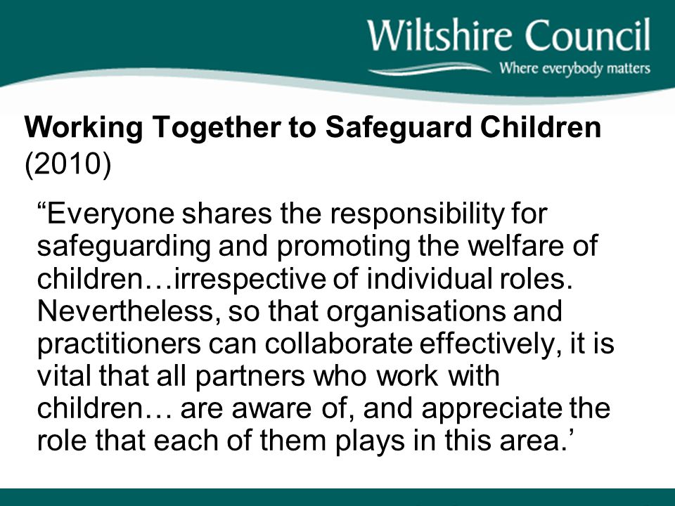 """Working Together to Safeguard Children (2010) """"Everyone shares the responsibility for safeguarding and promoting the welfare of children…irrespective"""