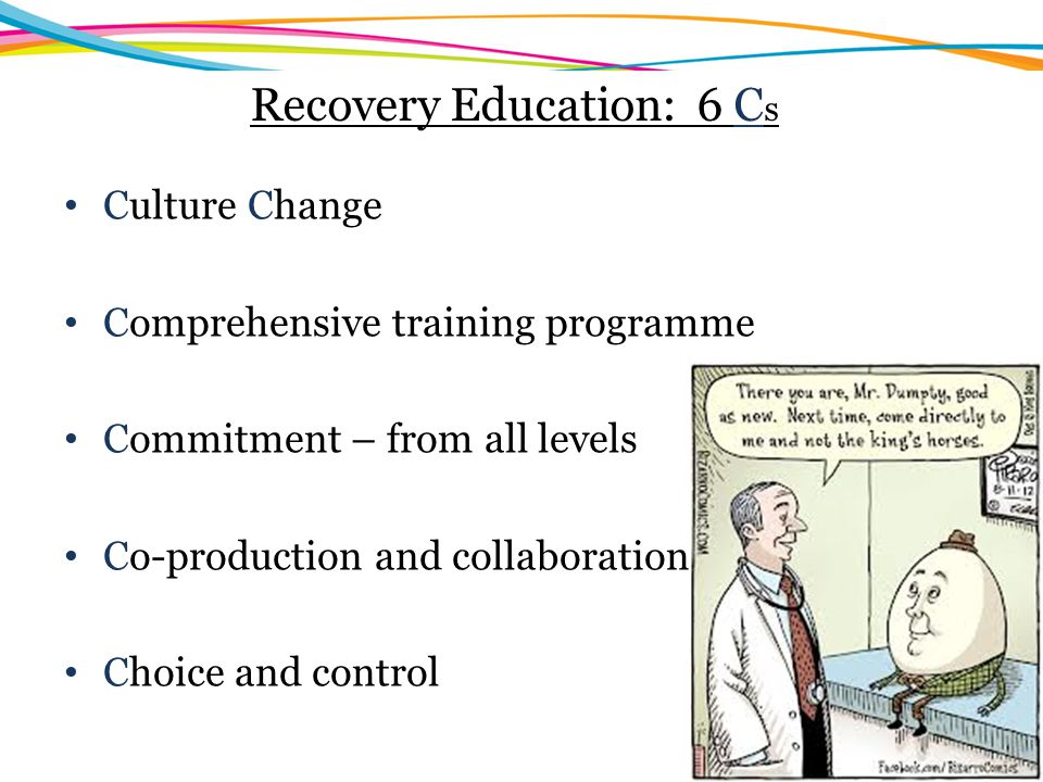Recovery Education: 6 C s Culture Change Comprehensive training programme Commitment – from all levels Co-production and collaboration Choice and cont