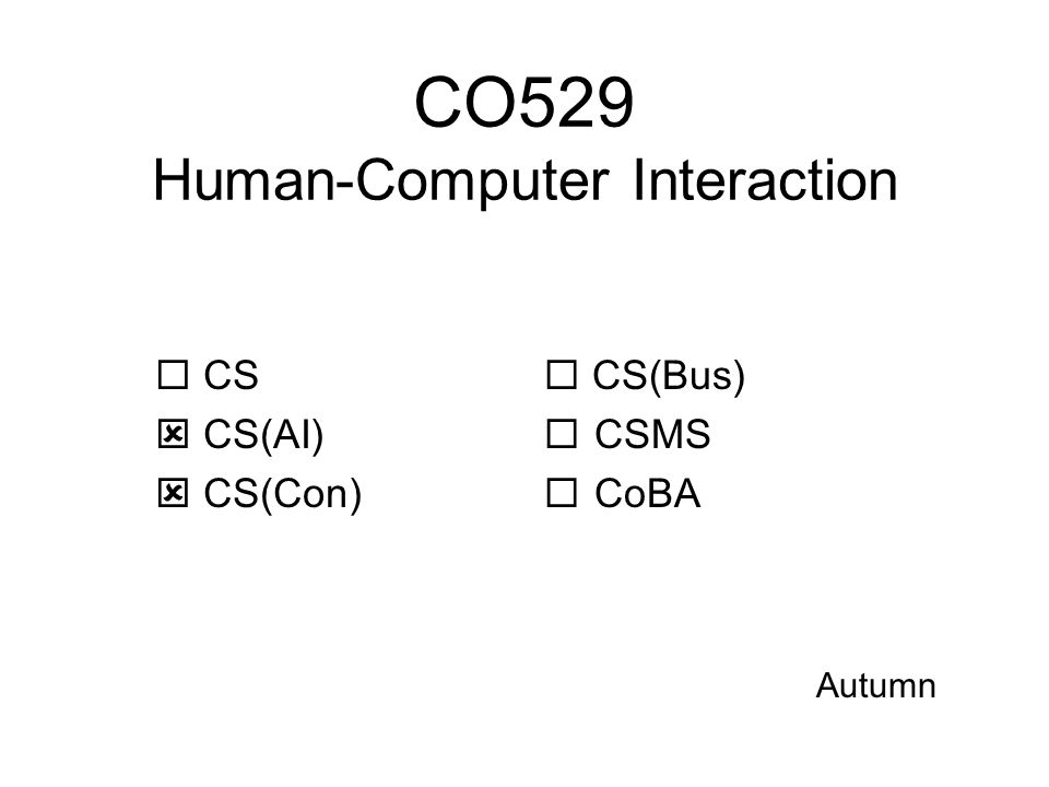 CO529: Human-Computer Interaction Human-Computer interaction is complex Involves many areas of study: design, technology, psychology, … In this module, we study –How to analyse interaction problems, and then design effective interfaces for computers and similar devices –How to evaluate an interface, understand its effectiveness, and improve it.