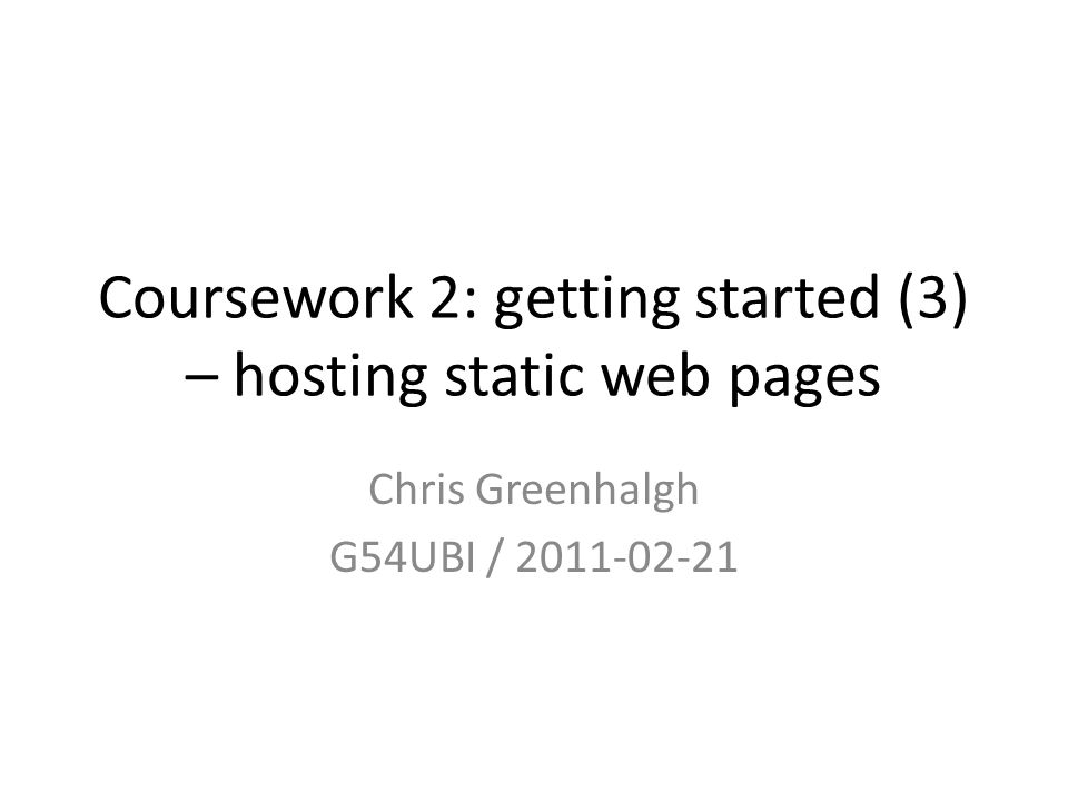Coursework 2: getting started (3) – hosting static web pages Chris Greenhalgh G54UBI /