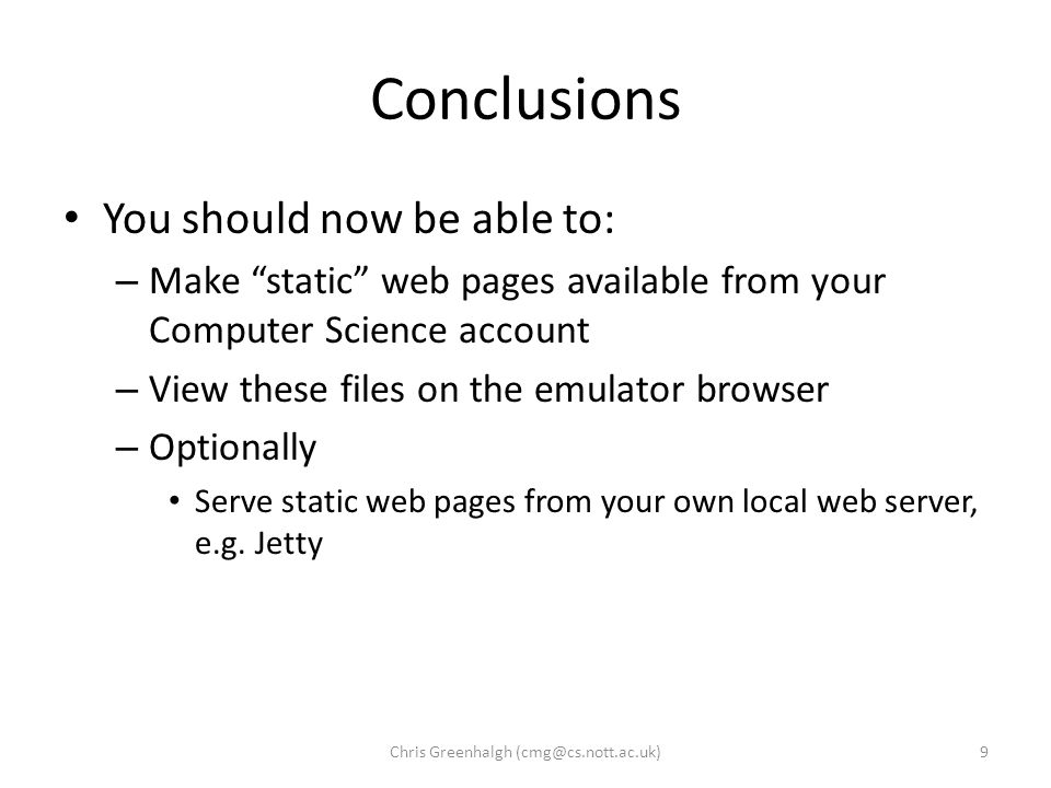 Conclusions You should now be able to: – Make static web pages available from your Computer Science account – View these files on the emulator browser – Optionally Serve static web pages from your own local web server, e.g.