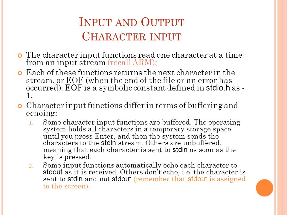 I NPUT AND O UTPUT C HARACTER INPUT The character input functions read one character at a time from an input stream (recall ARM); Each of these functions returns the next character in the stream, or EOF (when the end of the file or an error has occurred).