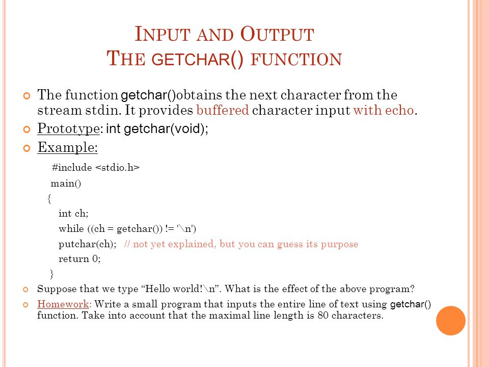 I NPUT AND O UTPUT T HE GETCHAR () FUNCTION The function getchar() obtains the next character from the stream stdin. It provides buffered character in