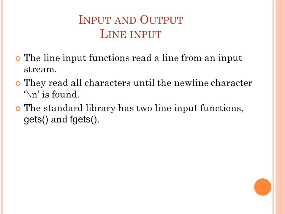 I NPUT AND O UTPUT L INE INPUT The line input functions read a line from an input stream. They read all characters until the newline character '\n' is
