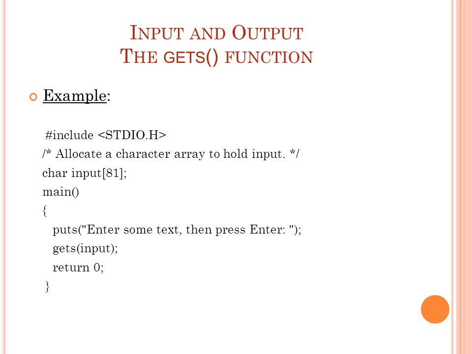 I NPUT AND O UTPUT T HE GETS () FUNCTION Example: #include /* Allocate a character array to hold input.