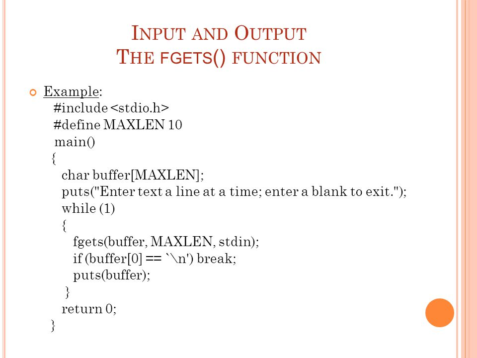 I NPUT AND O UTPUT T HE FGETS () FUNCTION Example: #include #define MAXLEN 10 main() { char buffer[MAXLEN]; puts(