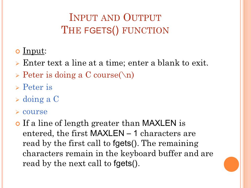 I NPUT AND O UTPUT T HE FGETS () FUNCTION Input:  Enter text a line at a time; enter a blank to exit.