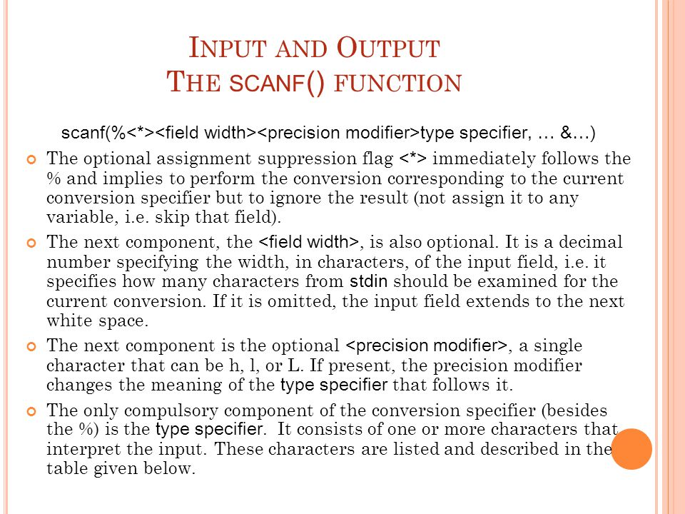 I NPUT AND O UTPUT T HE SCANF () FUNCTION scanf(% type specifier, … &…) The optional assignment suppression flag immediately follows the % and implies
