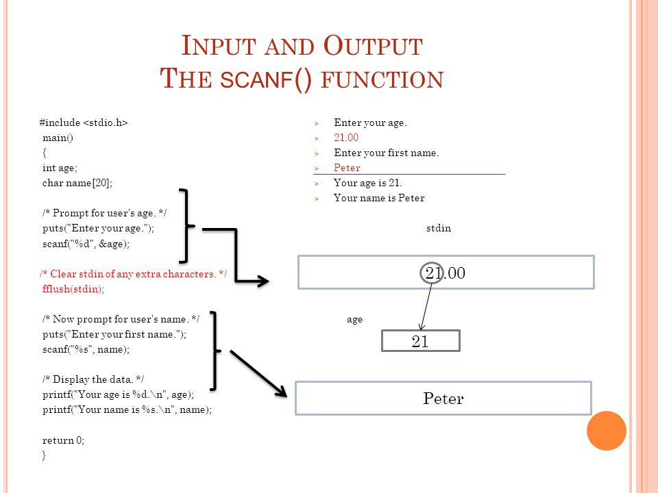 I NPUT AND O UTPUT T HE SCANF () FUNCTION #include main() { int age; char name[20]; /* Prompt for user's age. */ puts(
