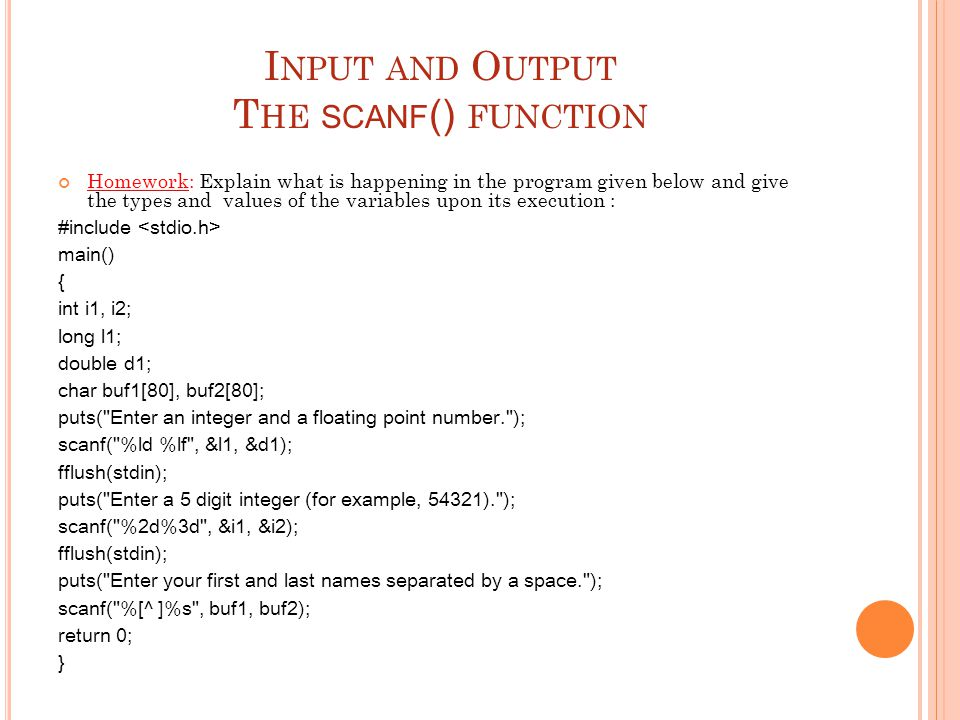 I NPUT AND O UTPUT T HE SCANF () FUNCTION Homework: Explain what is happening in the program given below and give the types and values of the variable