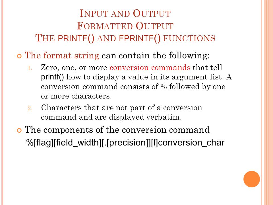 I NPUT AND O UTPUT F ORMATTED O UTPUT T HE PRINTF () AND FPRINTF () FUNCTIONS The format string can contain the following: 1. Zero, one, or more conve