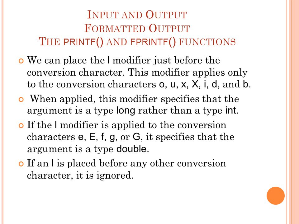 I NPUT AND O UTPUT F ORMATTED O UTPUT T HE PRINTF () AND FPRINTF () FUNCTIONS We can place the l modifier just before the conversion character.