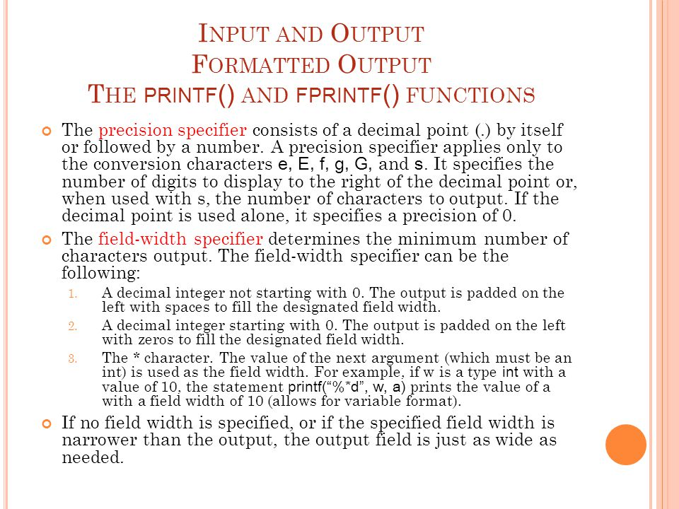 I NPUT AND O UTPUT F ORMATTED O UTPUT T HE PRINTF () AND FPRINTF () FUNCTIONS The precision specifier consists of a decimal point (.) by itself or fol