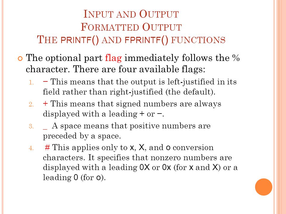 I NPUT AND O UTPUT F ORMATTED O UTPUT T HE PRINTF () AND FPRINTF () FUNCTIONS The optional part flag immediately follows the % character.