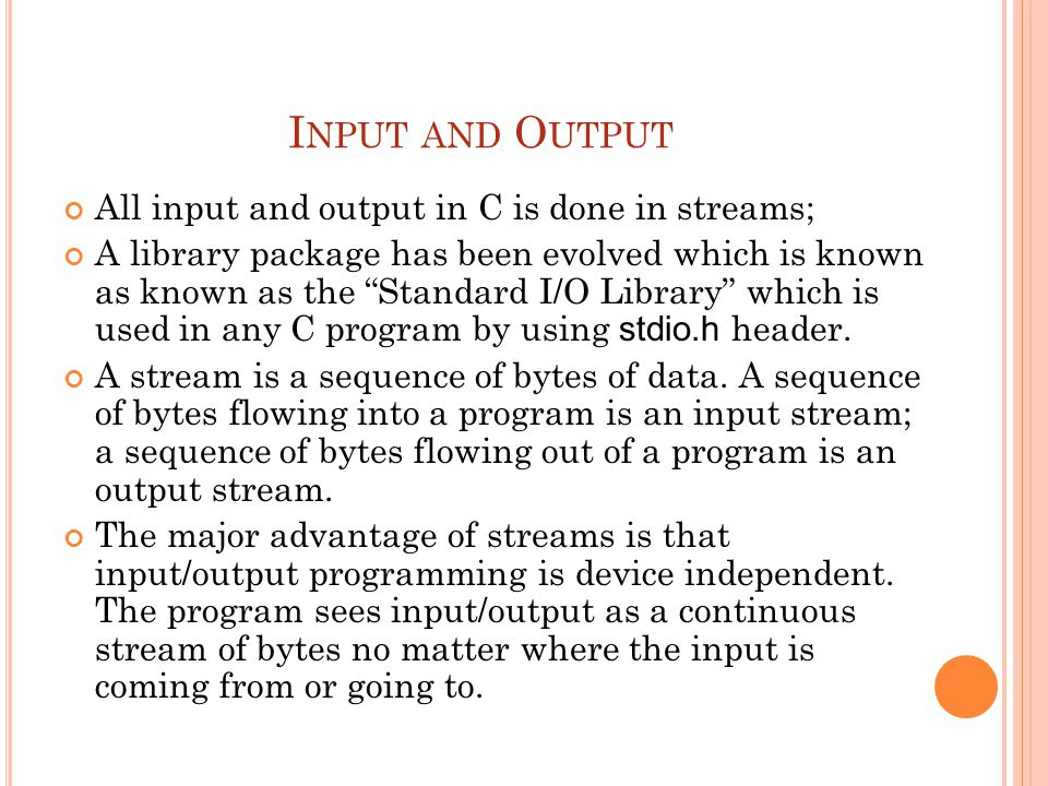 I NPUT AND O UTPUT All input and output in C is done in streams; A library package has been evolved which is known as known as the Standard I/O Library which is used in any C program by using stdio.h header.