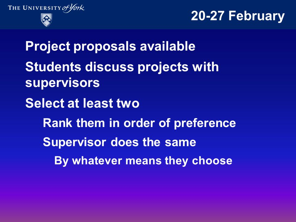 20-27 February Project proposals available Students discuss projects with supervisors Select at least two Rank them in order of preference Supervisor does the same By whatever means they choose