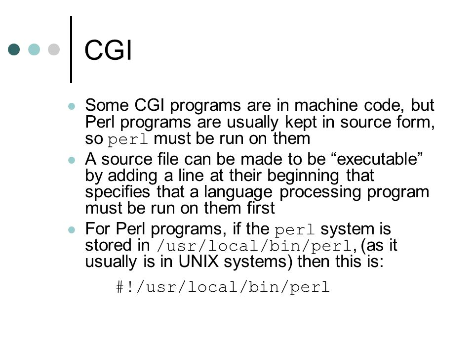 CGI Some CGI programs are in machine code, but Perl programs are usually kept in source form, so perl must be run on them A source file can be made to