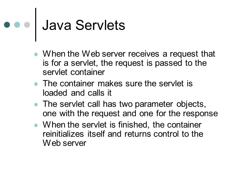Java Servlets When the Web server receives a request that is for a servlet, the request is passed to the servlet container The container makes sure th