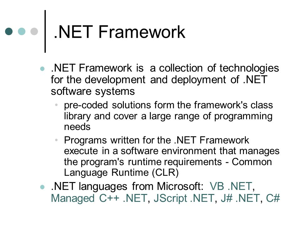 .NET Framework.NET Framework is a collection of technologies for the development and deployment of.NET software systems pre-coded solutions form the framework s class library and cover a large range of programming needs Programs written for the.NET Framework execute in a software environment that manages the program s runtime requirements - Common Language Runtime (CLR).NET languages from Microsoft: VB.NET, Managed C++.NET, JScript.NET, J#.NET, C#