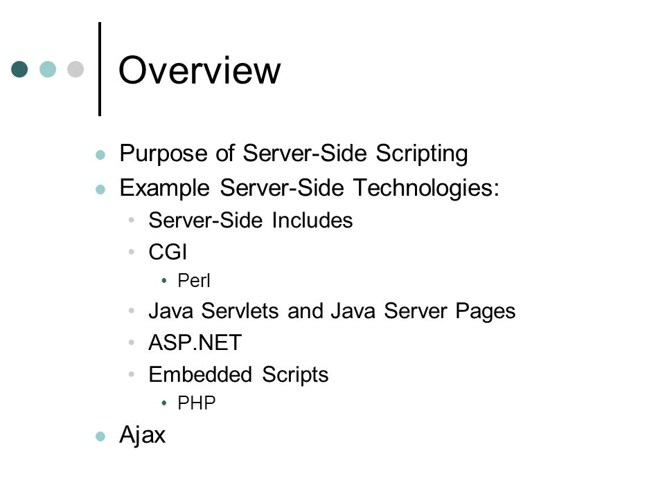 Overview Purpose of Server-Side Scripting Example Server-Side Technologies: Server-Side Includes CGI Perl Java Servlets and Java Server Pages ASP.NET