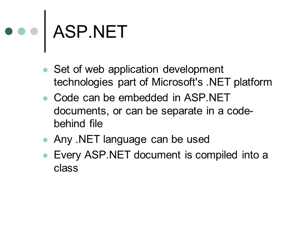 ASP.NET Set of web application development technologies part of Microsoft s.NET platform Code can be embedded in ASP.NET documents, or can be separate in a code- behind file Any.NET language can be used Every ASP.NET document is compiled into a class