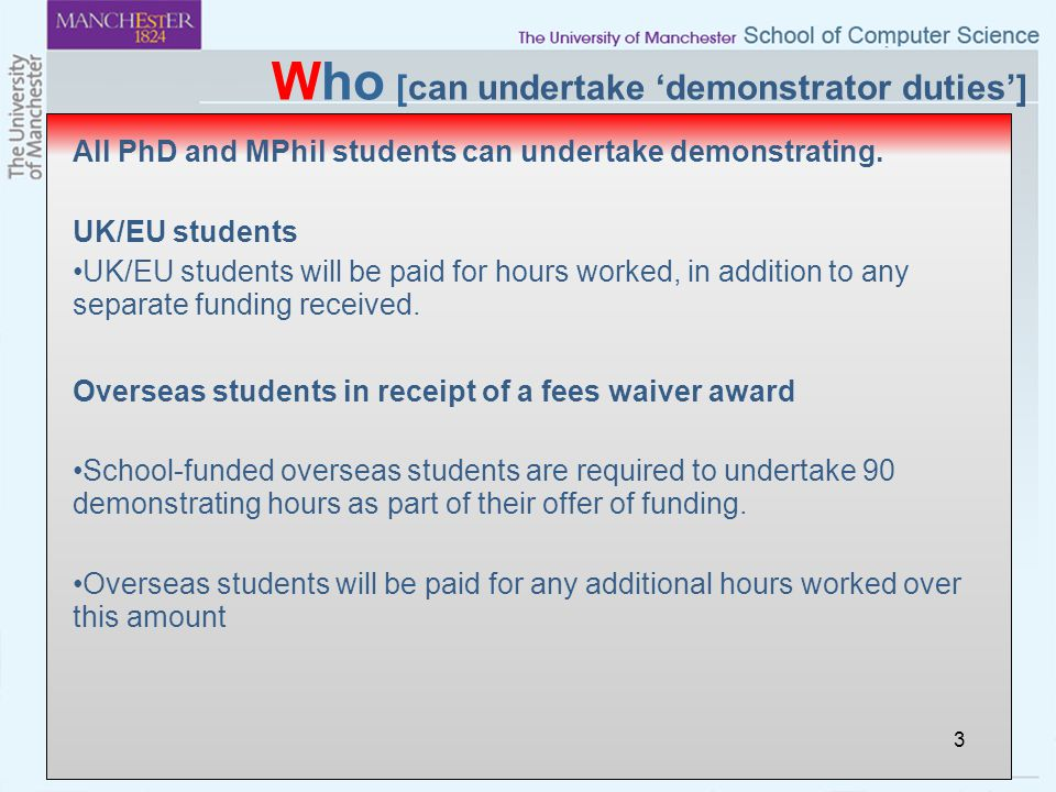 Who [can undertake 'demonstrator duties'] All PhD and MPhil students can undertake demonstrating. UK/EU students UK/EU students will be paid for hours