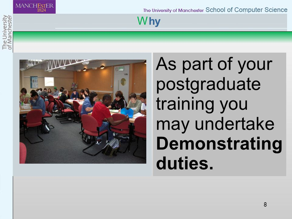 8 W hy As part of your postgraduate training you may undertake Demonstrating duties.