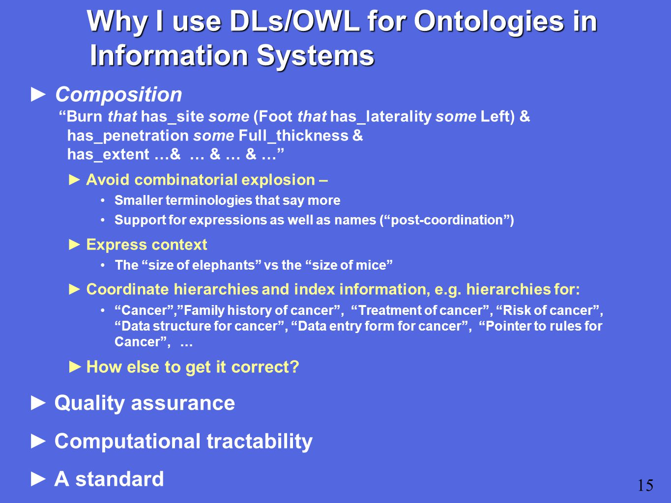 15 Why I use DLs/OWL for Ontologies in Information Systems ►Composition Burn that has_site some (Foot that has_laterality some Left) & has_penetration some Full_thickness & has_extent …& … & … & … ►Avoid combinatorial explosion – Smaller terminologies that say more Support for expressions as well as names ( post-coordination ) ►Express context The size of elephants vs the size of mice ►Coordinate hierarchies and index information, e.g.