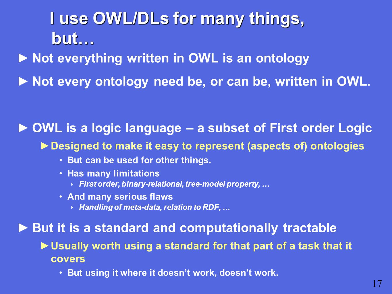 I use OWL/DLs for many things, but… ►Not everything written in OWL is an ontology ►Not every ontology need be, or can be, written in OWL.