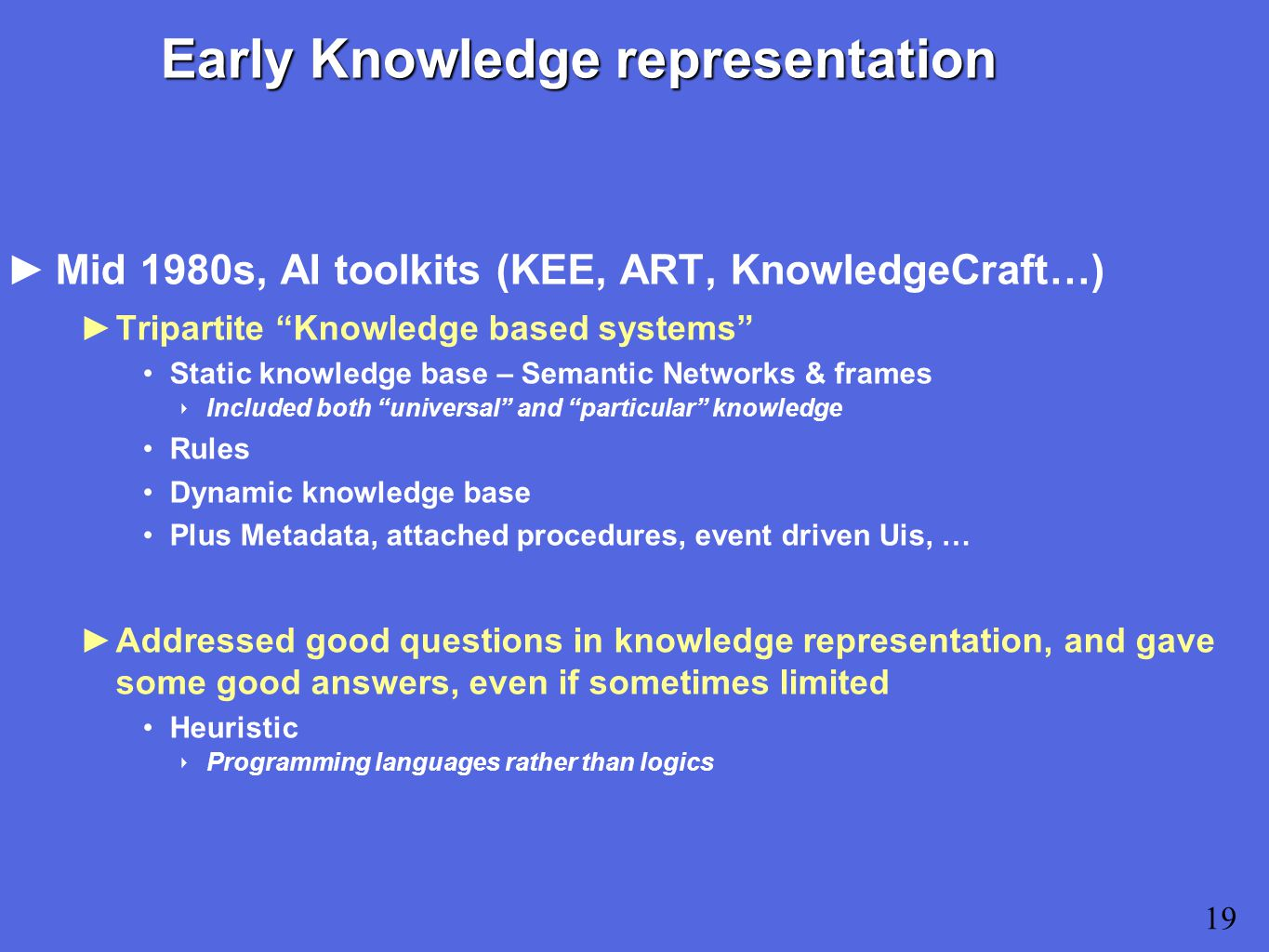 Early Knowledge representation ►Mid 1980s, AI toolkits (KEE, ART, KnowledgeCraft…) ►Tripartite Knowledge based systems Static knowledge base – Semantic Networks & frames ‣ Included both universal and particular knowledge Rules Dynamic knowledge base Plus Metadata, attached procedures, event driven Uis, … ►Addressed good questions in knowledge representation, and gave some good answers, even if sometimes limited Heuristic ‣ Programming languages rather than logics 19