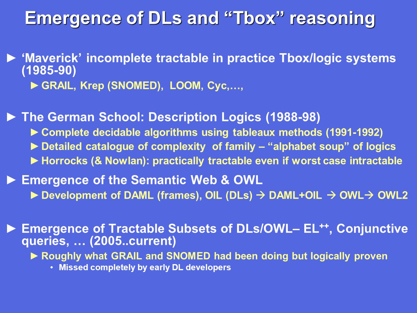 Emergence of DLs and Tbox reasoning ►'Maverick' incomplete tractable in practice Tbox/logic systems (1985-90) ►GRAIL, Krep (SNOMED), LOOM, Cyc,…, ►The German School: Description Logics (1988-98) ►Complete decidable algorithms using tableaux methods (1991-1992) ►Detailed catalogue of complexity of family – alphabet soup of logics ►Horrocks (& Nowlan): practically tractable even if worst case intractable ►Emergence of the Semantic Web & OWL ►Development of DAML (frames), OIL (DLs)  DAML+OIL  OWL  OWL2 ►Emergence of Tractable Subsets of DLs/OWL– EL ++, Conjunctive queries, … (2005..current) ►Roughly what GRAIL and SNOMED had been doing but logically proven Missed completely by early DL developers