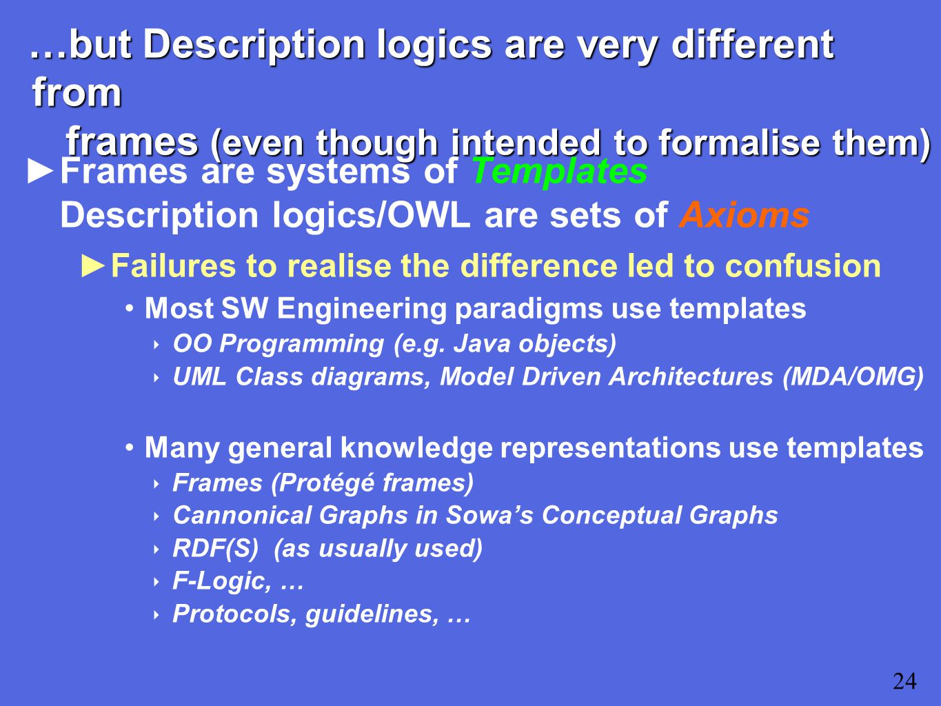…but Description logics are very different from frames (even though intended to formalise them) ►Frames are systems of Templates Description logics/OWL are sets of Axioms ►Failures to realise the difference led to confusion Most SW Engineering paradigms use templates ‣ OO Programming (e.g.