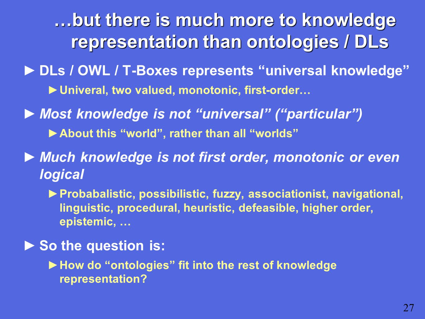 …but there is much more to knowledge representation than ontologies / DLs ►DLs / OWL / T-Boxes represents universal knowledge ►Univeral, two valued, monotonic, first-order… ►Most knowledge is not universal ( particular ) ►About this world , rather than all worlds ►Much knowledge is not first order, monotonic or even logical ►Probabalistic, possibilistic, fuzzy, associationist, navigational, linguistic, procedural, heuristic, defeasible, higher order, epistemic, … ►So the question is: ►How do ontologies fit into the rest of knowledge representation.