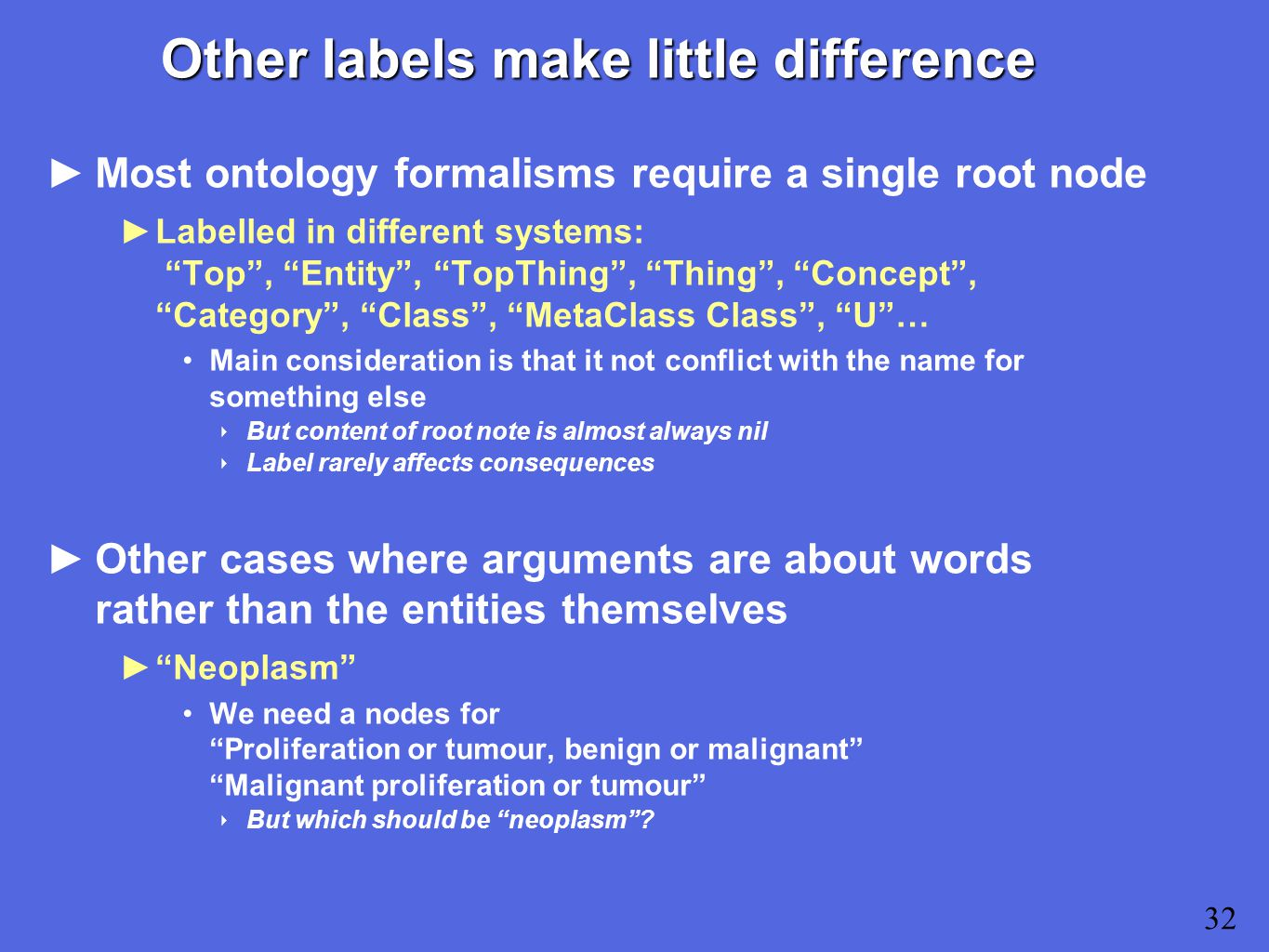 Other labels make little difference ►Most ontology formalisms require a single root node ►Labelled in different systems: Top , Entity , TopThing , Thing , Concept , Category , Class , MetaClass Class , U … Main consideration is that it not conflict with the name for something else ‣ But content of root note is almost always nil ‣ Label rarely affects consequences ►Other cases where arguments are about words rather than the entities themselves ► Neoplasm We need a nodes for Proliferation or tumour, benign or malignant Malignant proliferation or tumour ‣ But which should be neoplasm .