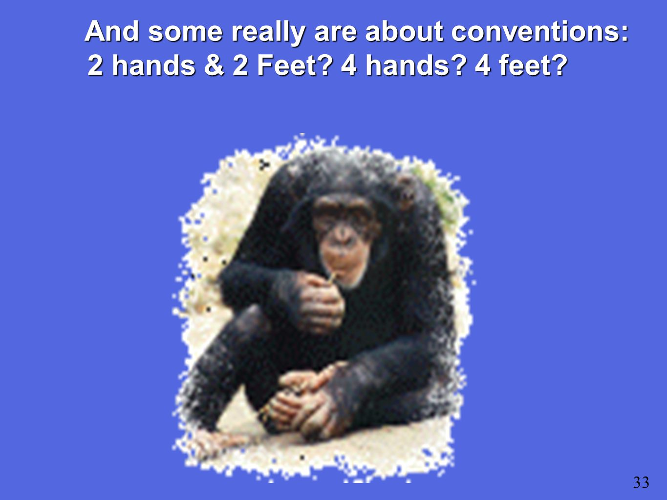 33 And some really are about conventions: 2 hands & 2 Feet 4 hands 4 feet
