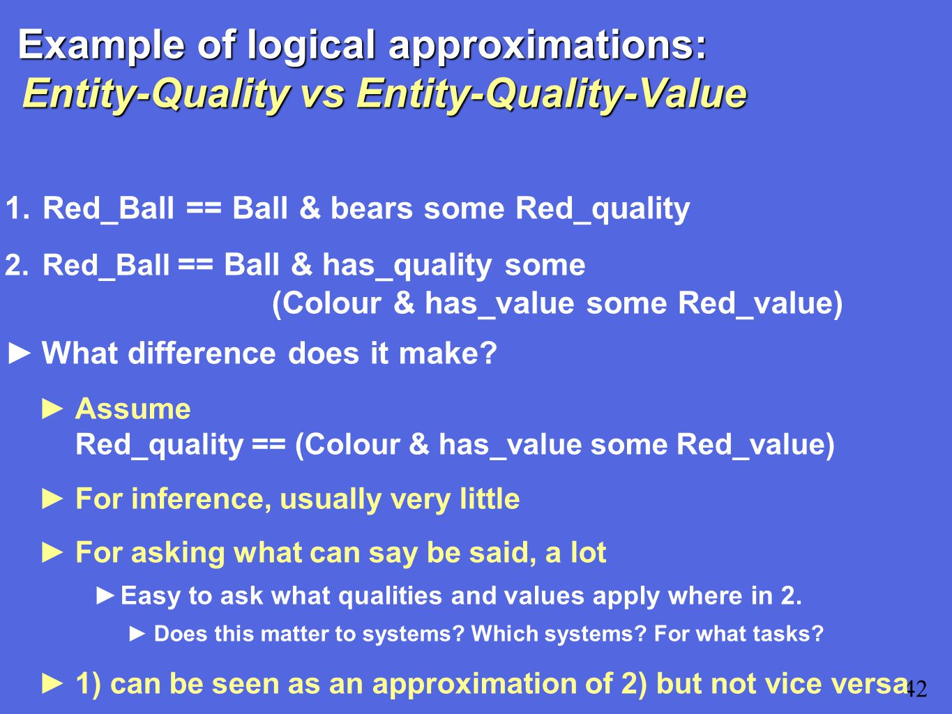 Example of logical approximations: Entity-Quality vs Entity-Quality-Value 1.Red_Ball == Ball & bears some Red_quality 2.Red_Ball == Ball & has_quality some (Colour & has_value some Red_value) 42 ►What difference does it make.